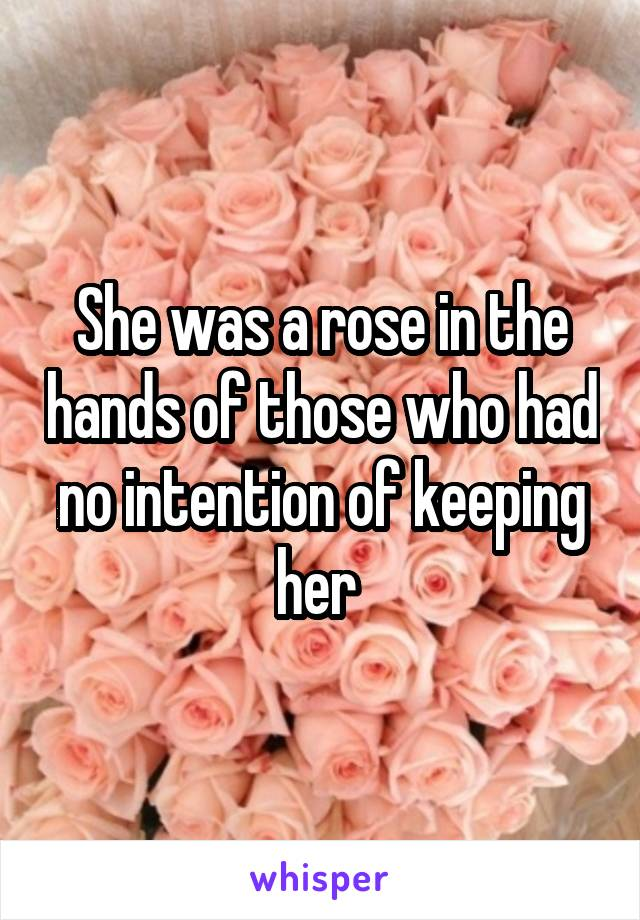 She was a rose in the hands of those who had no intention of keeping her