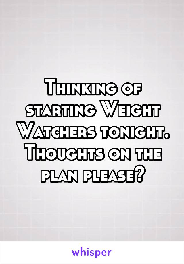 Thinking of starting Weight Watchers tonight. Thoughts on the plan please?