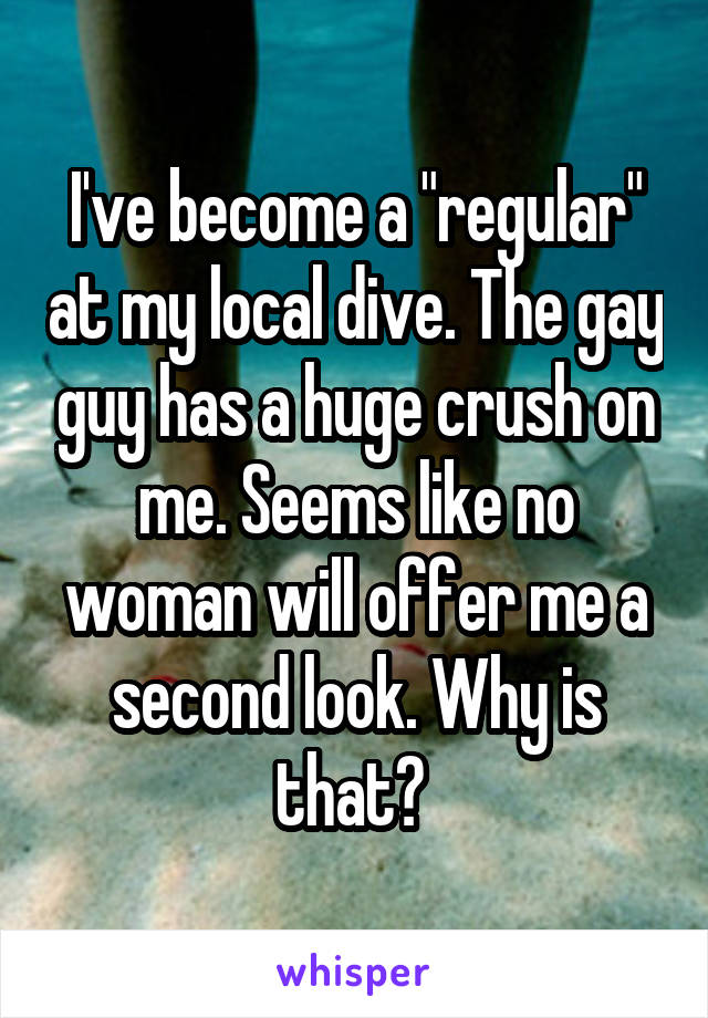 "I've become a ""regular"" at my local dive. The gay guy has a huge crush on me. Seems like no woman will offer me a second look. Why is that?"