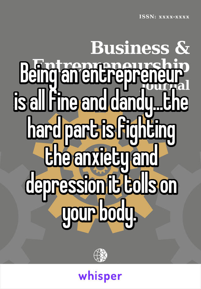 Being an entrepreneur is all fine and dandy...the hard part is fighting the anxiety and depression it tolls on your body.