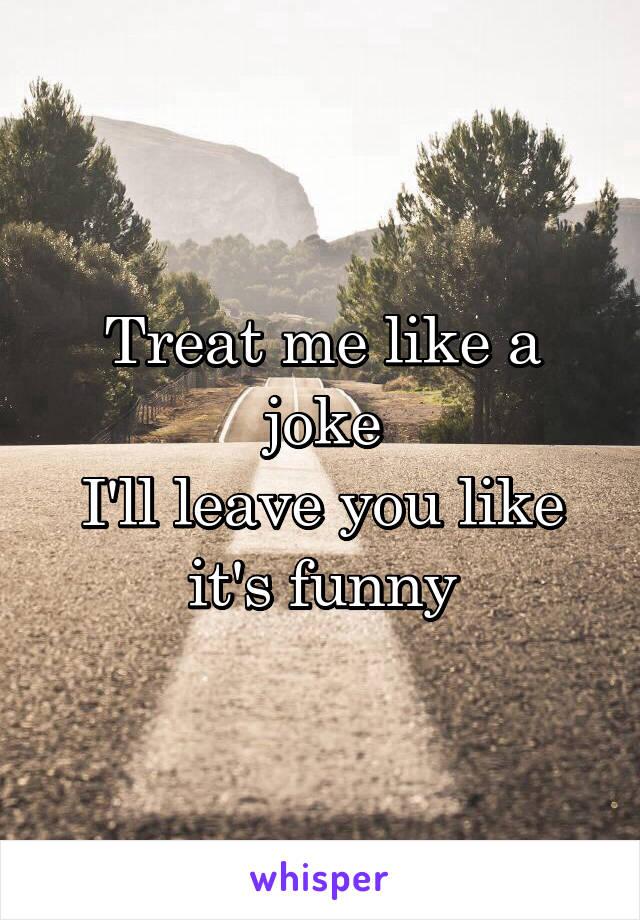 Treat me like a joke I'll leave you like it's funny