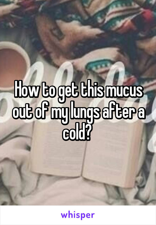 How to get this mucus out of my lungs after a cold?