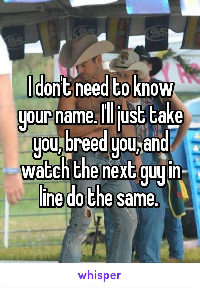 I don't need to know your name. I'll just take you, breed you, and watch the next guy in line do the same.