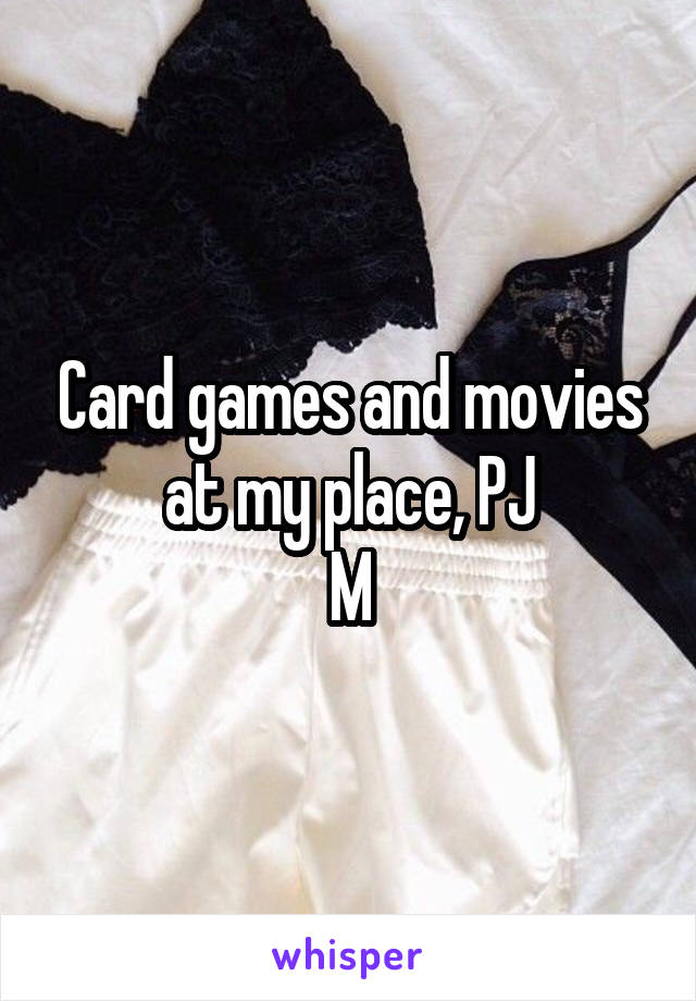 Card games and movies at my place, PJ M