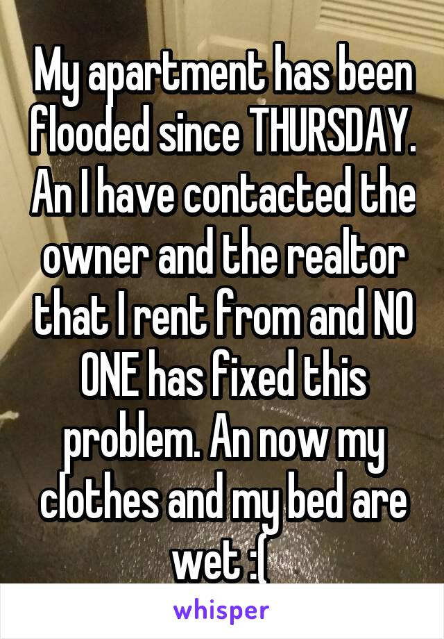 My apartment has been flooded since THURSDAY. An I have contacted the owner and the realtor that I rent from and NO ONE has fixed this problem. An now my clothes and my bed are wet :(