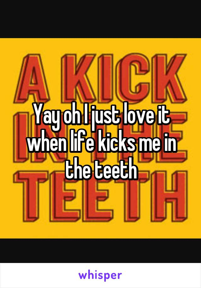 Yay oh I just love it when life kicks me in the teeth