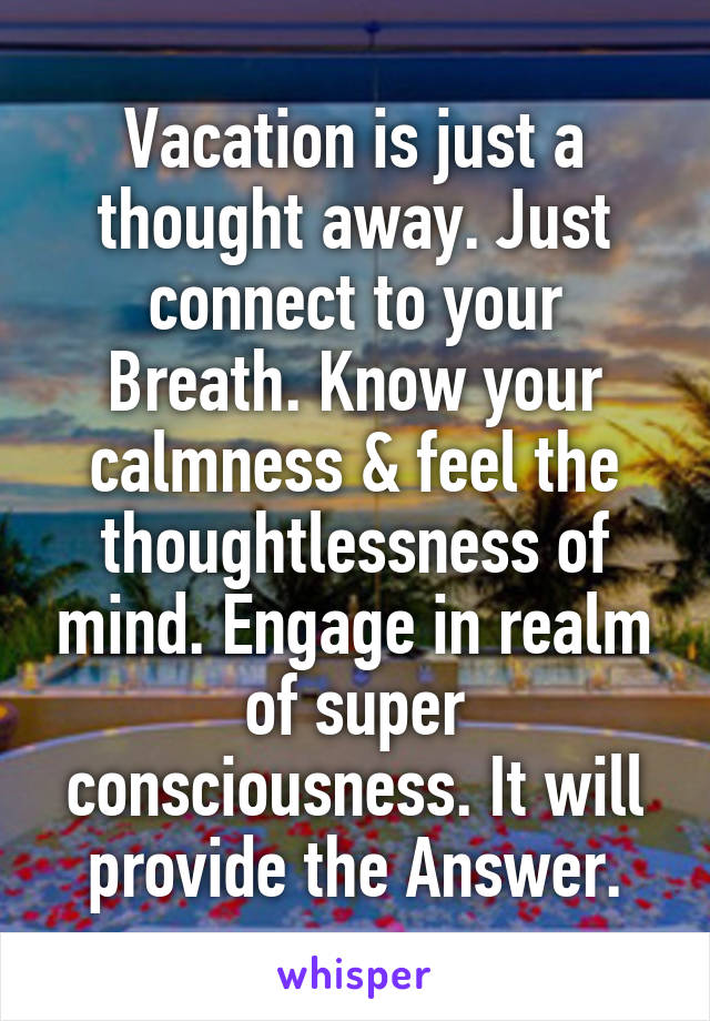 Vacation is just a thought away. Just connect to your Breath. Know your calmness & feel the thoughtlessness of mind. Engage in realm of super consciousness. It will provide the Answer.