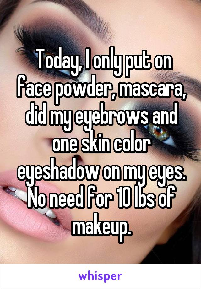 Today, I only put on face powder, mascara, did my eyebrows and one skin color eyeshadow on my eyes. No need for 10 lbs of makeup.