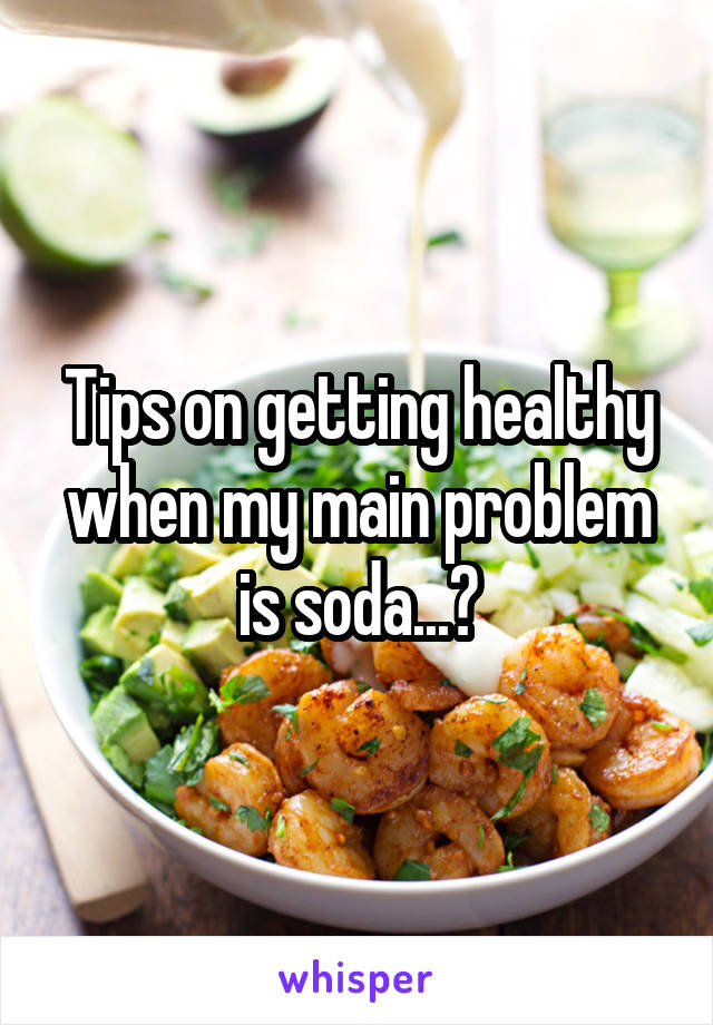 Tips on getting healthy when my main problem is soda...?