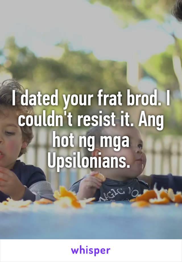I dated your frat brod. I couldn't resist it. Ang hot ng mga Upsilonians.