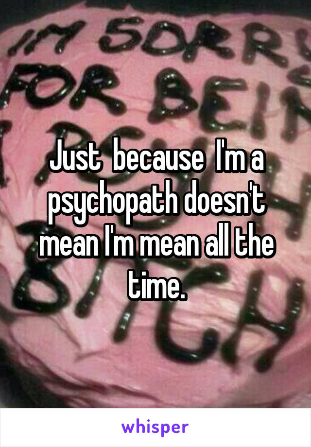 Just  because  I'm a psychopath doesn't mean I'm mean all the time.