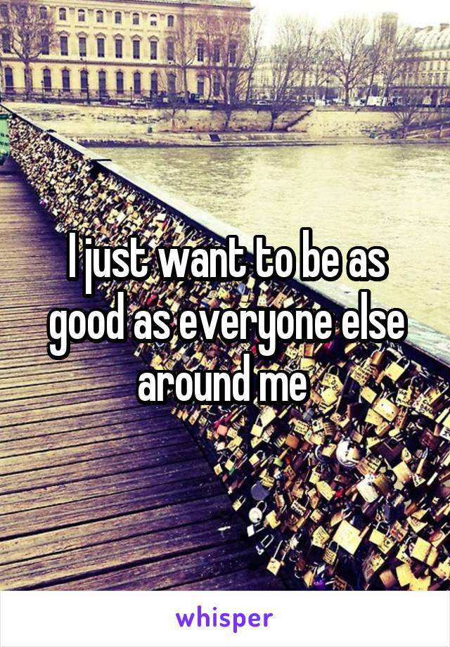 I just want to be as good as everyone else around me