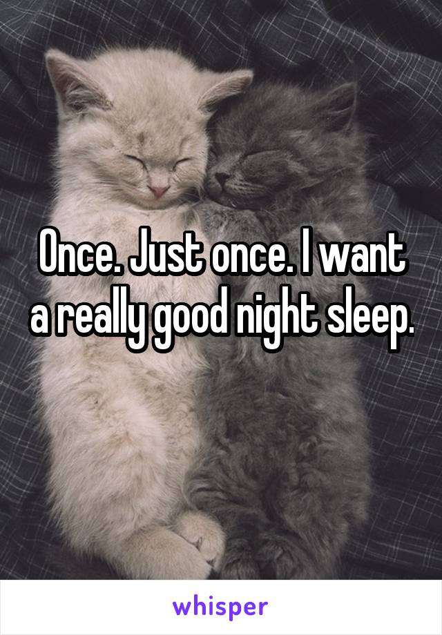 Once. Just once. I want a really good night sleep.