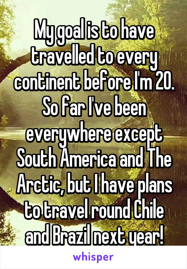 My goal is to have travelled to every continent before I'm 20. So far I've been everywhere except South America and The Arctic, but I have plans to travel round Chile and Brazil next year!