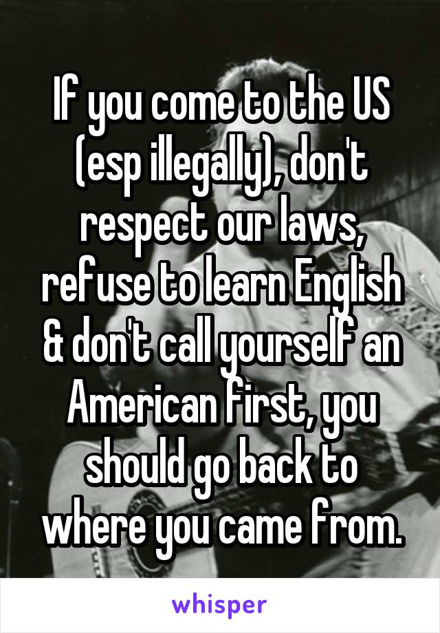 If you come to the US (esp illegally), don't respect our laws, refuse to learn English & don't call yourself an American first, you should go back to where you came from.