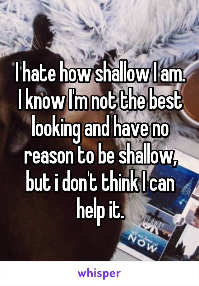 I hate how shallow I am. I know I'm not the best looking and have no reason to be shallow, but i don't think I can help it.