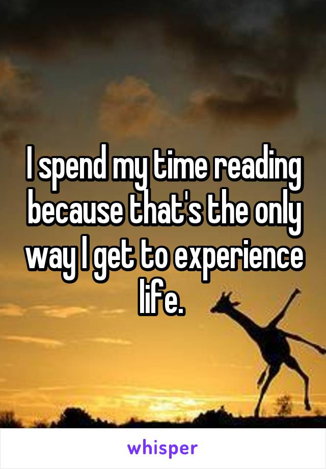 I spend my time reading because that's the only way I get to experience life.