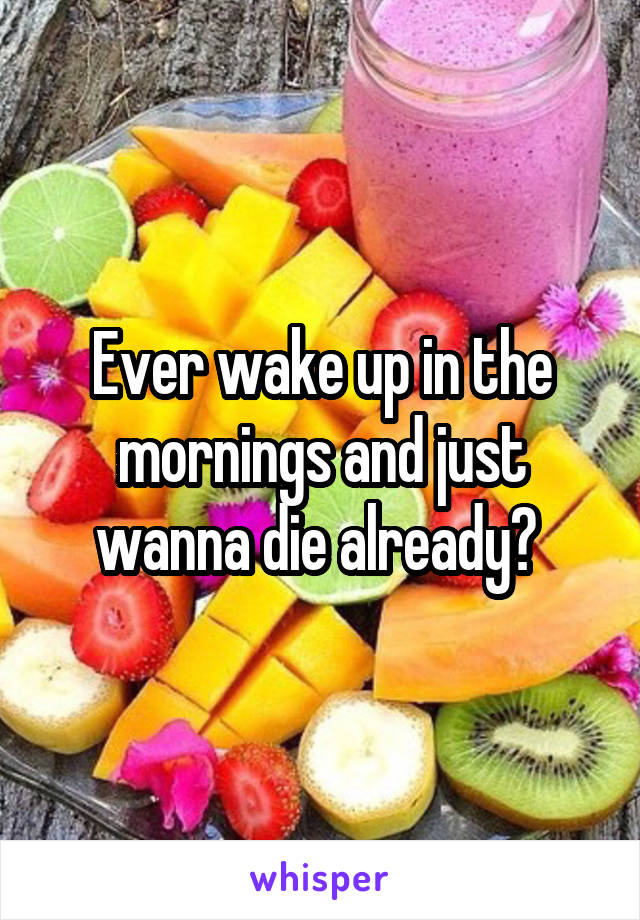 Ever wake up in the mornings and just wanna die already?