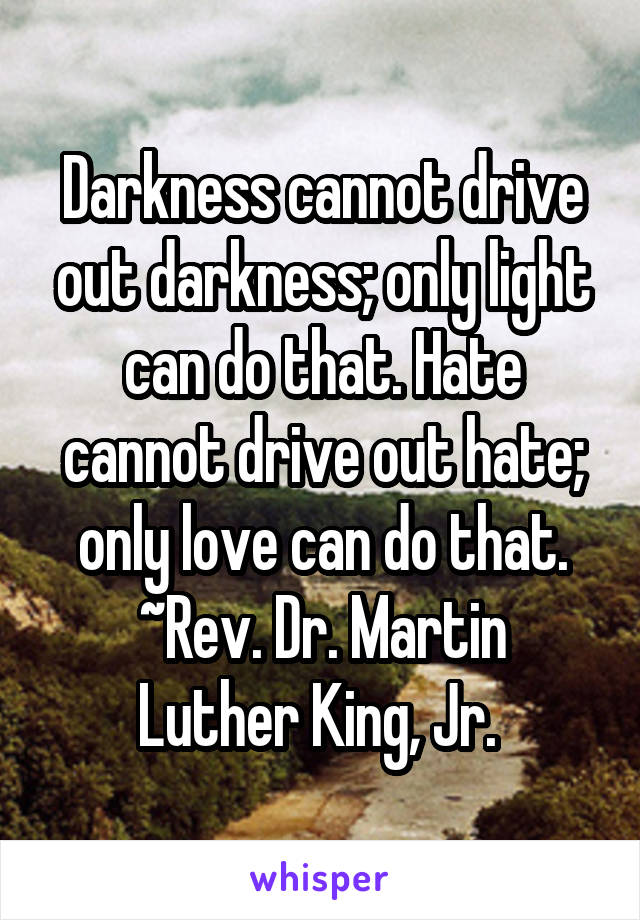 Darkness cannot drive out darkness; only light can do that. Hate cannot drive out hate; only love can do that. ~Rev. Dr. Martin Luther King, Jr.