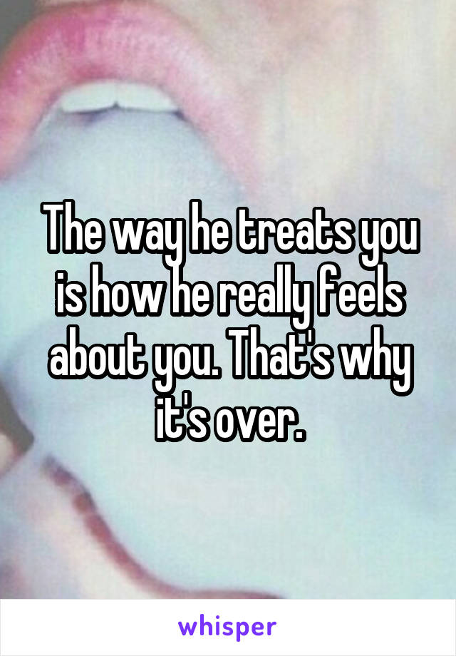 The way he treats you is how he really feels about you. That's why it's over.