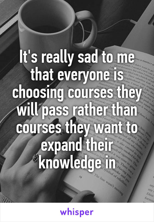 It's really sad to me that everyone is choosing courses they will pass rather than courses they want to expand their knowledge in