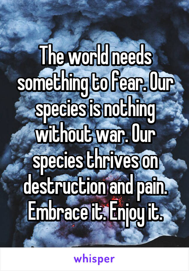 The world needs something to fear. Our species is nothing without war. Our species thrives on destruction and pain. Embrace it. Enjoy it.