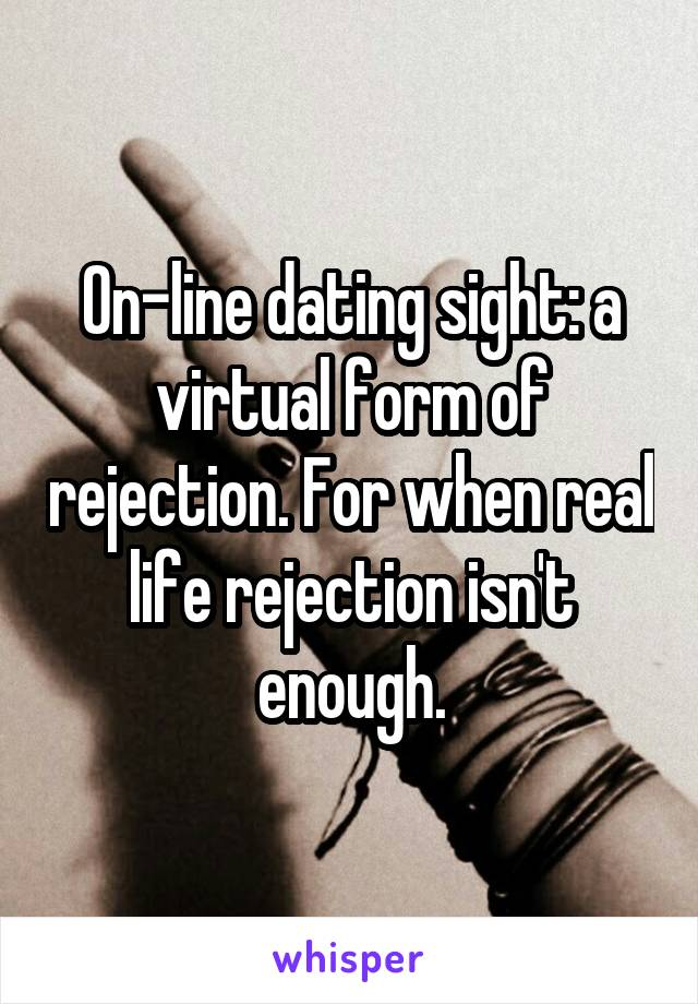 On-line dating sight: a virtual form of rejection. For when real life rejection isn't enough.
