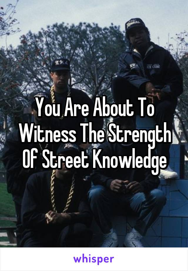 You Are About To Witness The Strength Of Street Knowledge