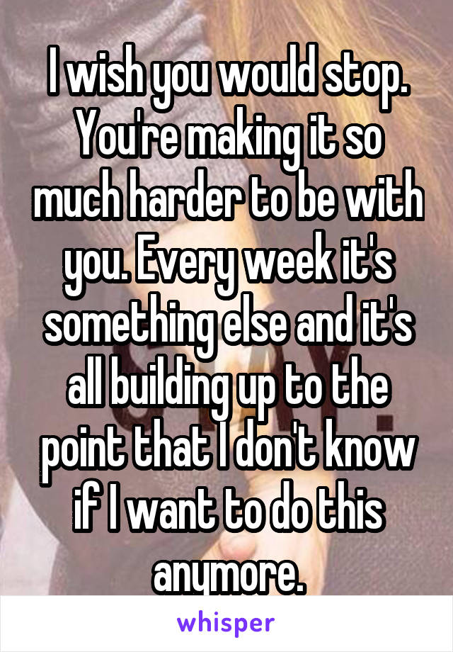 I wish you would stop. You're making it so much harder to be with you. Every week it's something else and it's all building up to the point that I don't know if I want to do this anymore.