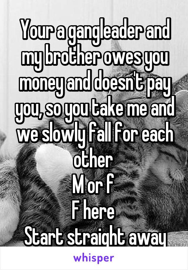 Your a gangleader and my brother owes you money and doesn't pay you, so you take me and we slowly fall for each other  M or f  F here  Start straight away