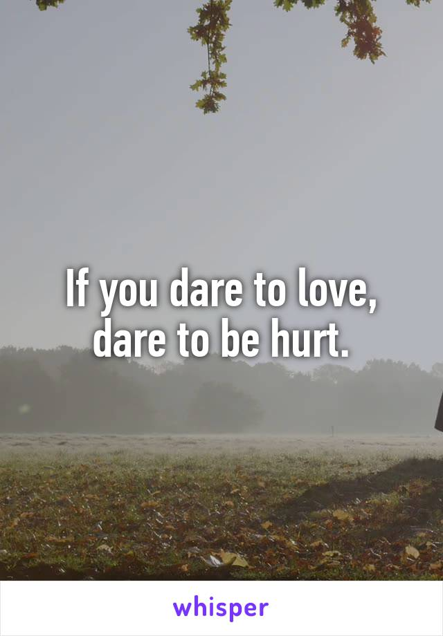 If you dare to love, dare to be hurt.