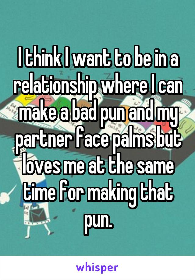 I think I want to be in a relationship where I can make a bad pun and my partner face palms but loves me at the same time for making that pun.