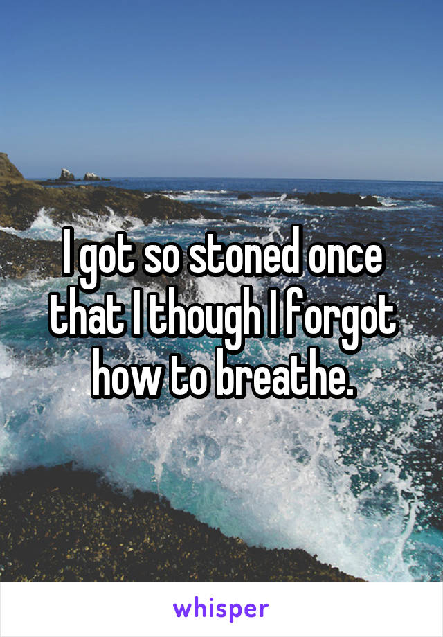 I got so stoned once that I though I forgot how to breathe.