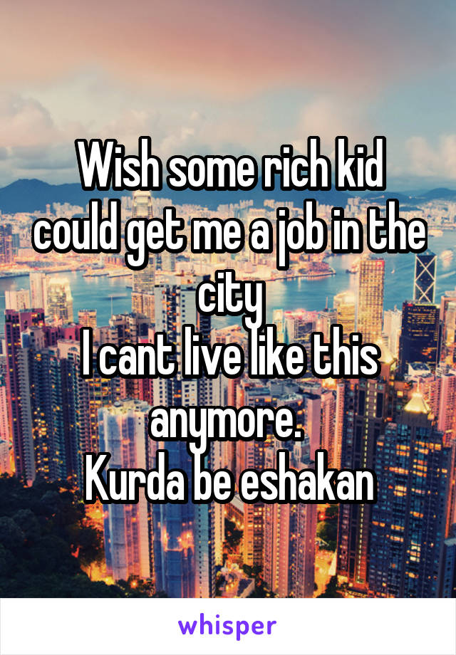Wish some rich kid could get me a job in the city I cant live like this anymore.  Kurda be eshakan