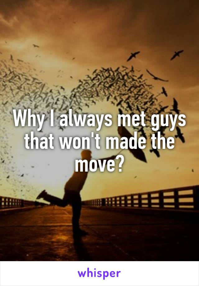 Why I always met guys that won't made the move?