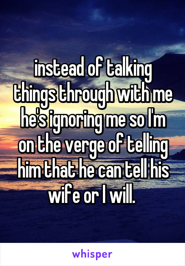 instead of talking things through with me he's ignoring me so I'm on the verge of telling him that he can tell his wife or I will.