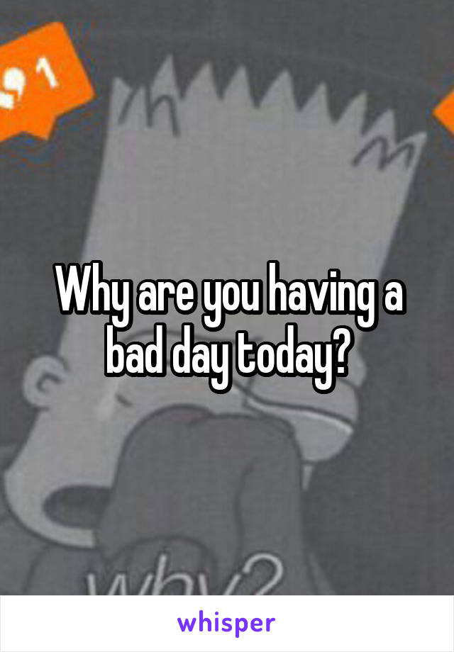 Why are you having a bad day today?