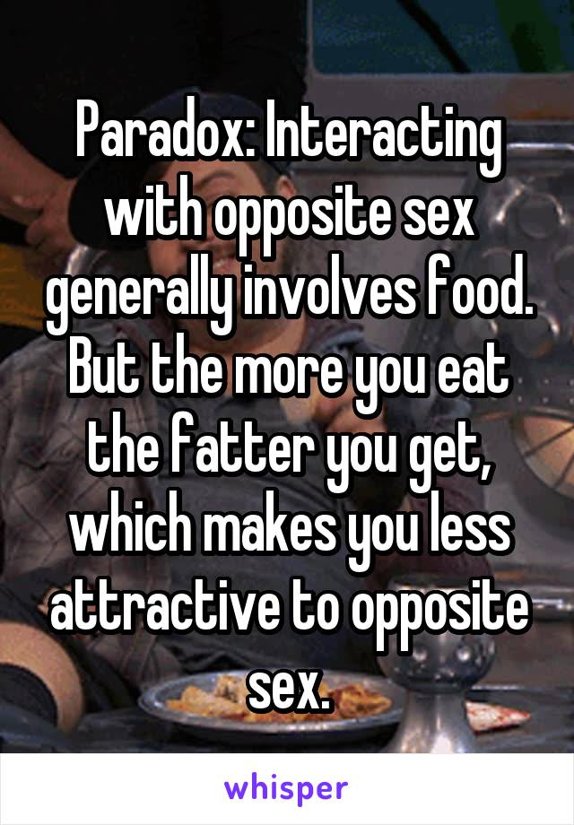 Paradox: Interacting with opposite sex generally involves food. But the more you eat the fatter you get, which makes you less attractive to opposite sex.