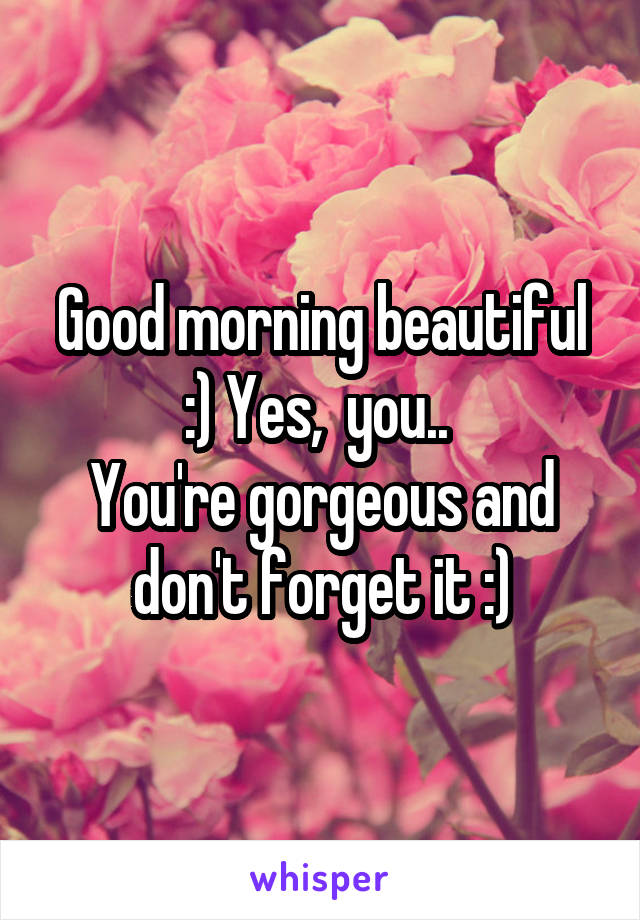 Good morning beautiful :) Yes,  you..  You're gorgeous and don't forget it :)