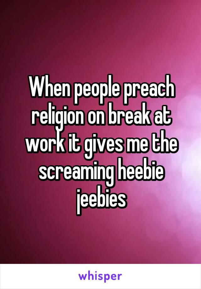 When people preach religion on break at work it gives me the screaming heebie jeebies