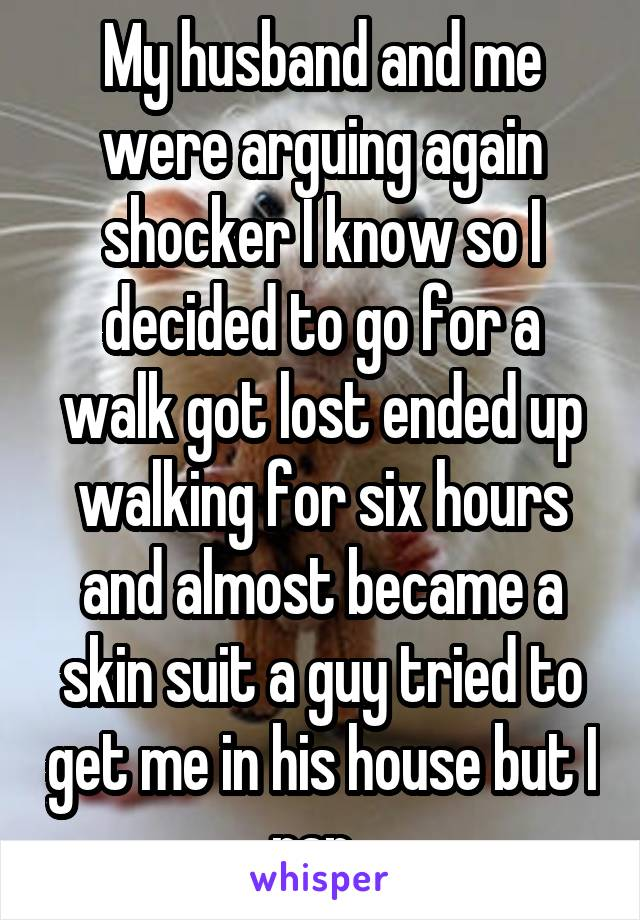 My husband and me were arguing again shocker I know so I decided to go for a walk got lost ended up walking for six hours and almost became a skin suit a guy tried to get me in his house but I ran.