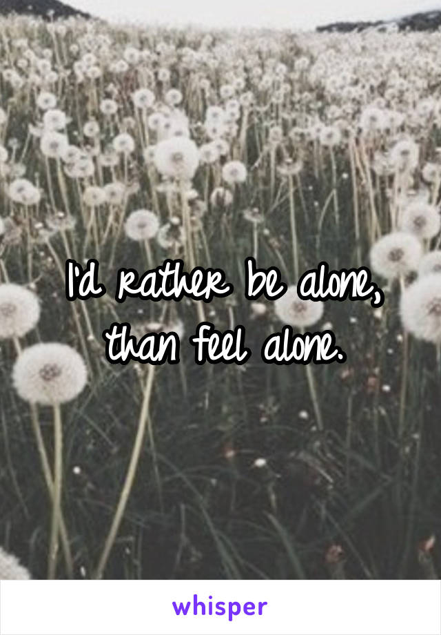 I'd rather be alone, than feel alone.