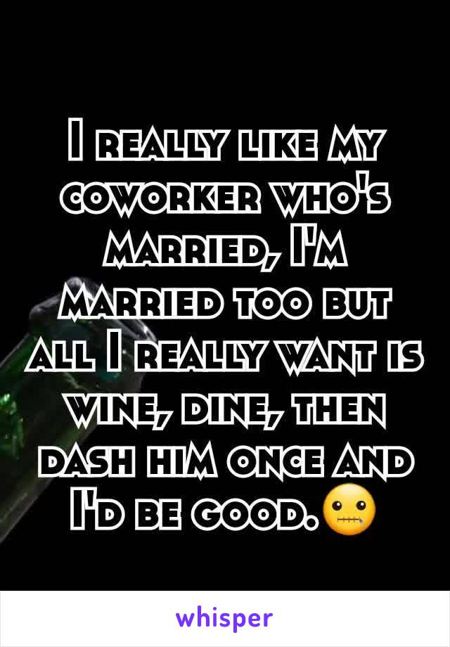 I really like my coworker who's married, I'm married too but all I really want is wine, dine, then dash him once and I'd be good.🤐