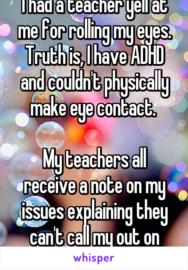 I had a teacher yell at me for rolling my eyes. Truth is, I have ADHD and couldn't physically make eye contact.   My teachers all receive a note on my issues explaining they can't call my out on them.