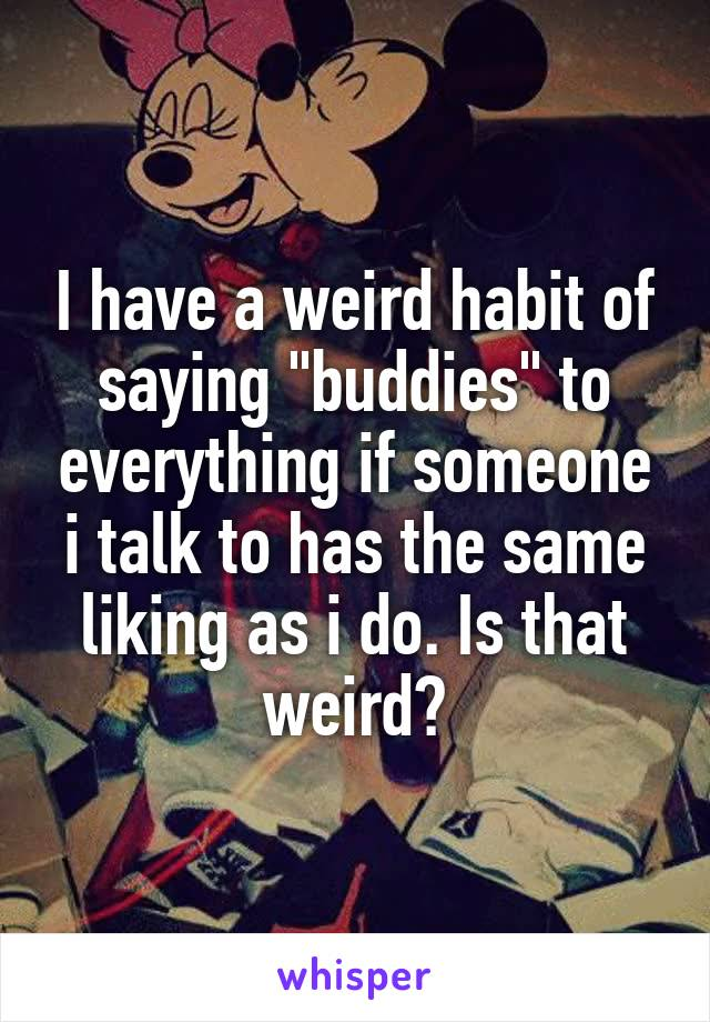 "I have a weird habit of saying ""buddies"" to everything if someone i talk to has the same liking as i do. Is that weird?"