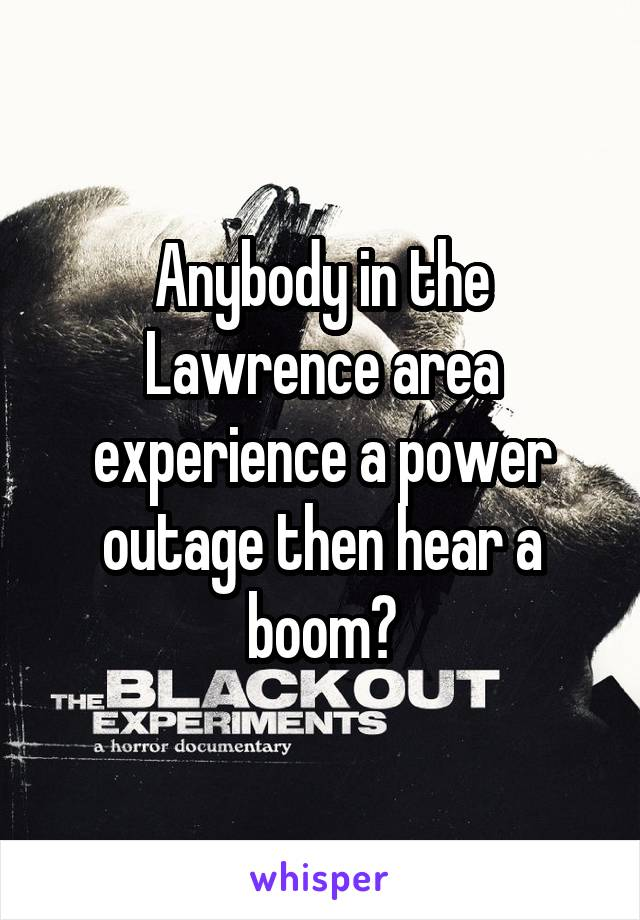 Anybody in the Lawrence area experience a power outage then hear a boom?
