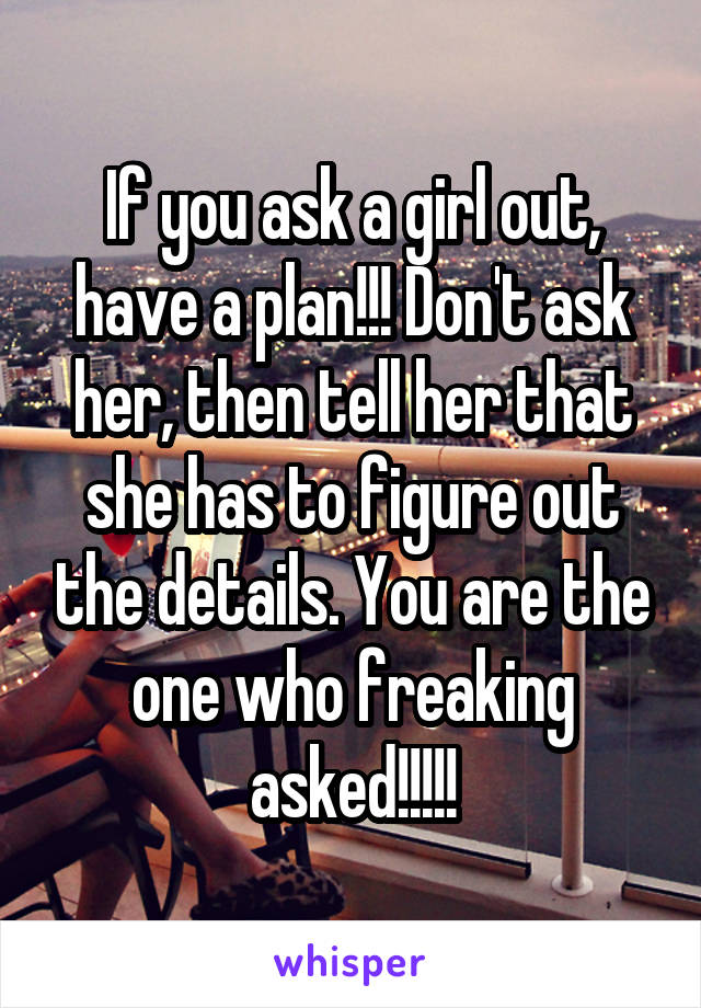 If you ask a girl out, have a plan!!! Don't ask her, then tell her that she has to figure out the details. You are the one who freaking asked!!!!!