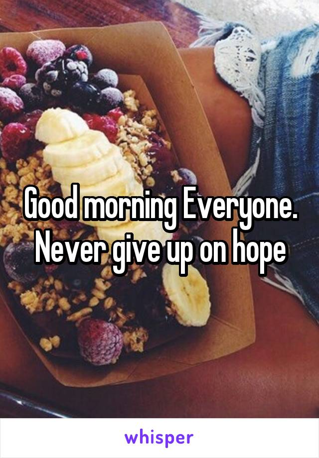 Good morning Everyone. Never give up on hope