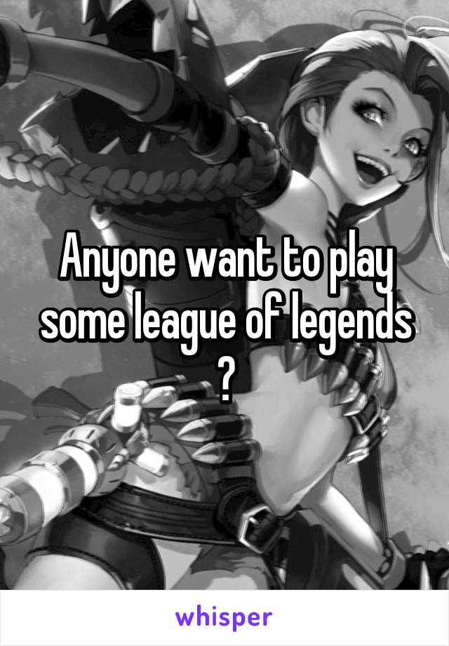 Anyone want to play some league of legends ?