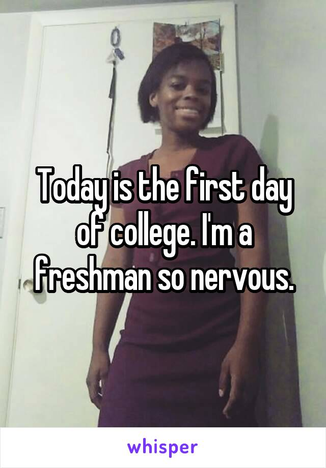 Today is the first day of college. I'm a freshman so nervous.